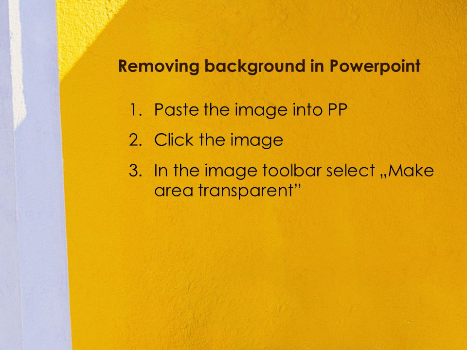 Removing background in Powerpoint 1.Paste the image into PP 2.Click the image 3.In the image toolbar select Make area transparent