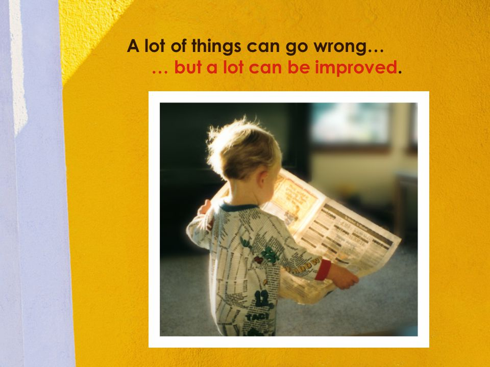 A lot of things can go wrong… … but a lot can be improved.