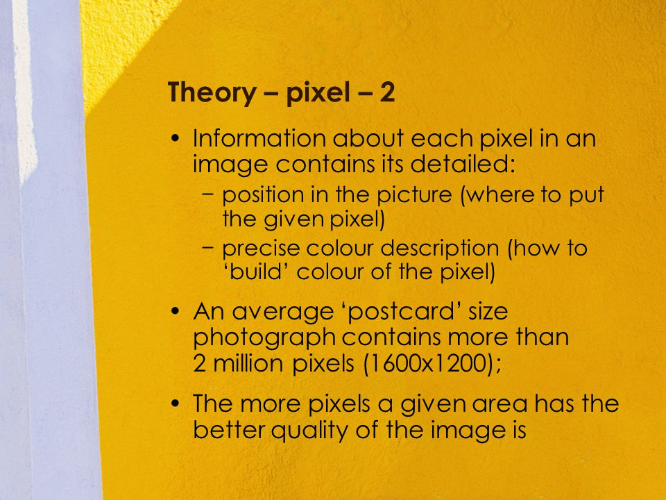 Theory – pixel – 2 Information about each pixel in an image contains its detailed: position in the picture (where to put the given pixel) precise colo