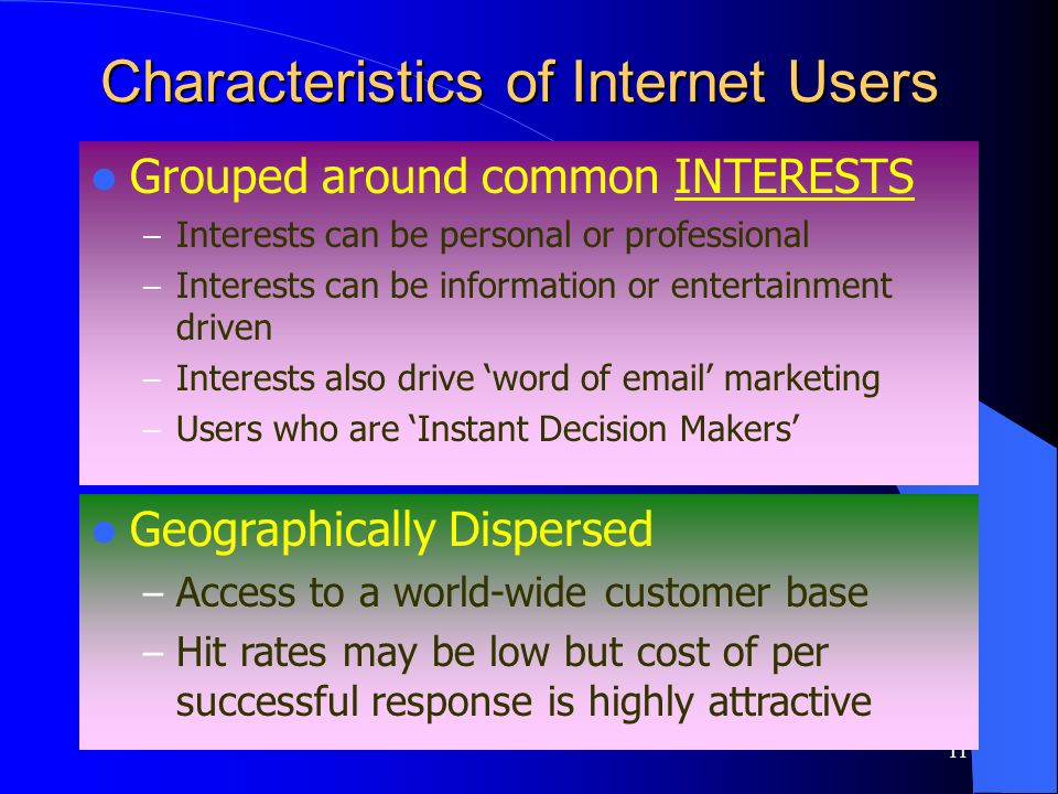 11 Characteristics of Internet Users Grouped around common INTERESTS – Interests can be personal or professional – Interests can be information or entertainment driven – Interests also drive word of email marketing – Users who are Instant Decision Makers Geographically Dispersed – Access to a world-wide customer base – Hit rates may be low but cost of per successful response is highly attractive