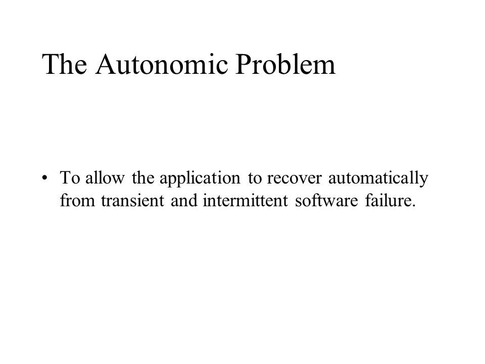 The Autonomic Problem To allow the application to recover automatically from transient and intermittent software failure.