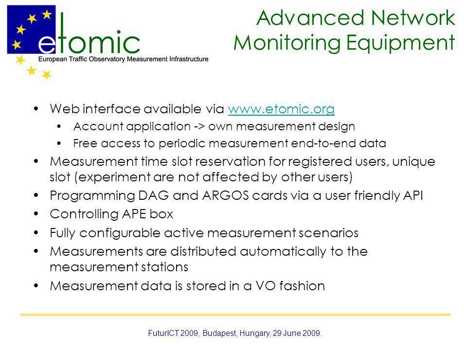Advanced Network Monitoring Equipment Web interface available via www.etomic.orgwww.etomic.org Account application -> own measurement design Free access to periodic measurement end-to-end data Measurement time slot reservation for registered users, unique slot (experiment are not affected by other users) Programming DAG and ARGOS cards via a user friendly API Controlling APE box Fully configurable active measurement scenarios Measurements are distributed automatically to the measurement stations Measurement data is stored in a VO fashion FuturICT 2009, Budapest, Hungary, 29 June 2009.