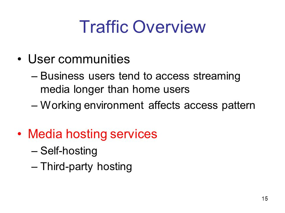 15 Traffic Overview User communities –Business users tend to access streaming media longer than home users –Working environment affects access pattern Media hosting services –Self-hosting –Third-party hosting