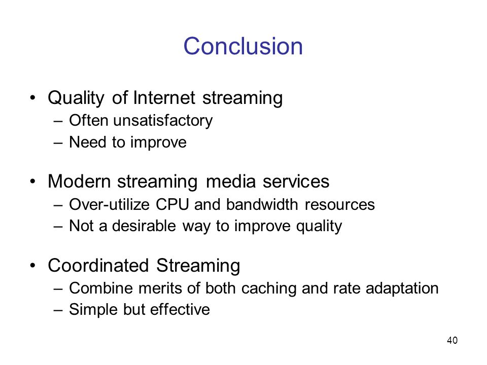 40 Conclusion Quality of Internet streaming –Often unsatisfactory –Need to improve Modern streaming media services –Over-utilize CPU and bandwidth resources –Not a desirable way to improve quality Coordinated Streaming –Combine merits of both caching and rate adaptation –Simple but effective