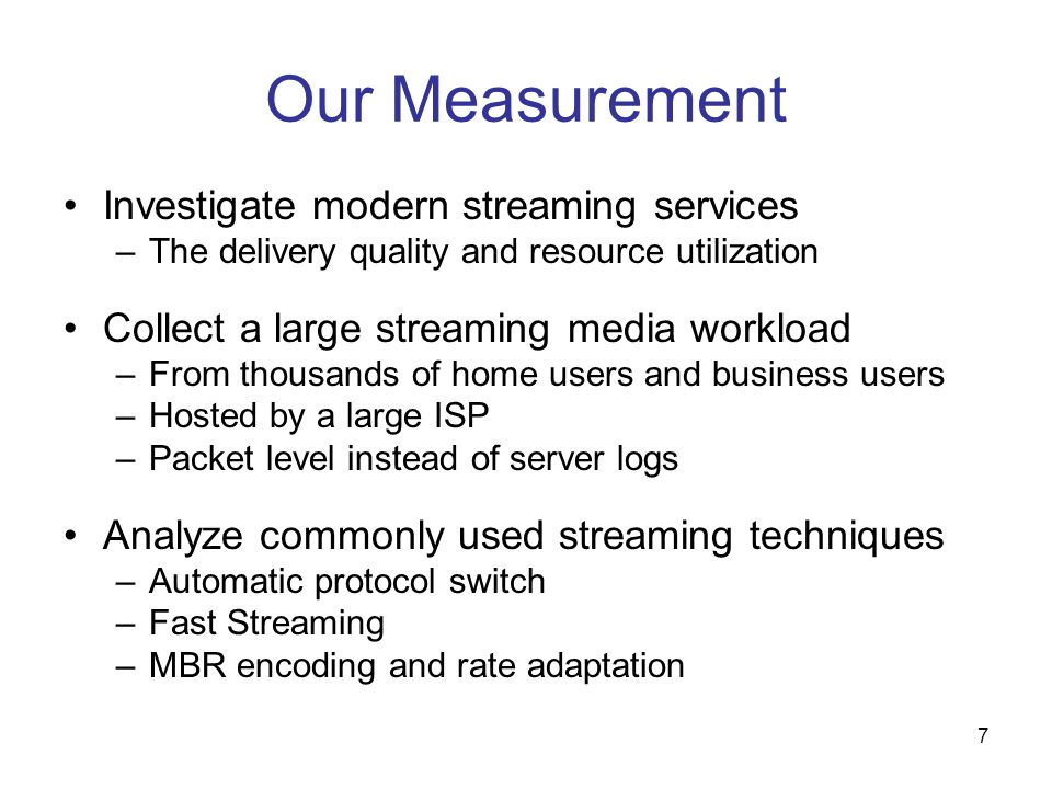 7 Our Measurement Investigate modern streaming services –The delivery quality and resource utilization Collect a large streaming media workload –From thousands of home users and business users –Hosted by a large ISP –Packet level instead of server logs Analyze commonly used streaming techniques –Automatic protocol switch –Fast Streaming –MBR encoding and rate adaptation