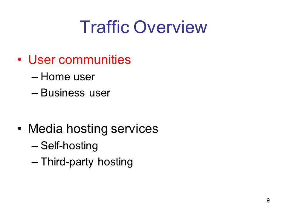 9 Traffic Overview User communities –Home user –Business user Media hosting services –Self-hosting –Third-party hosting