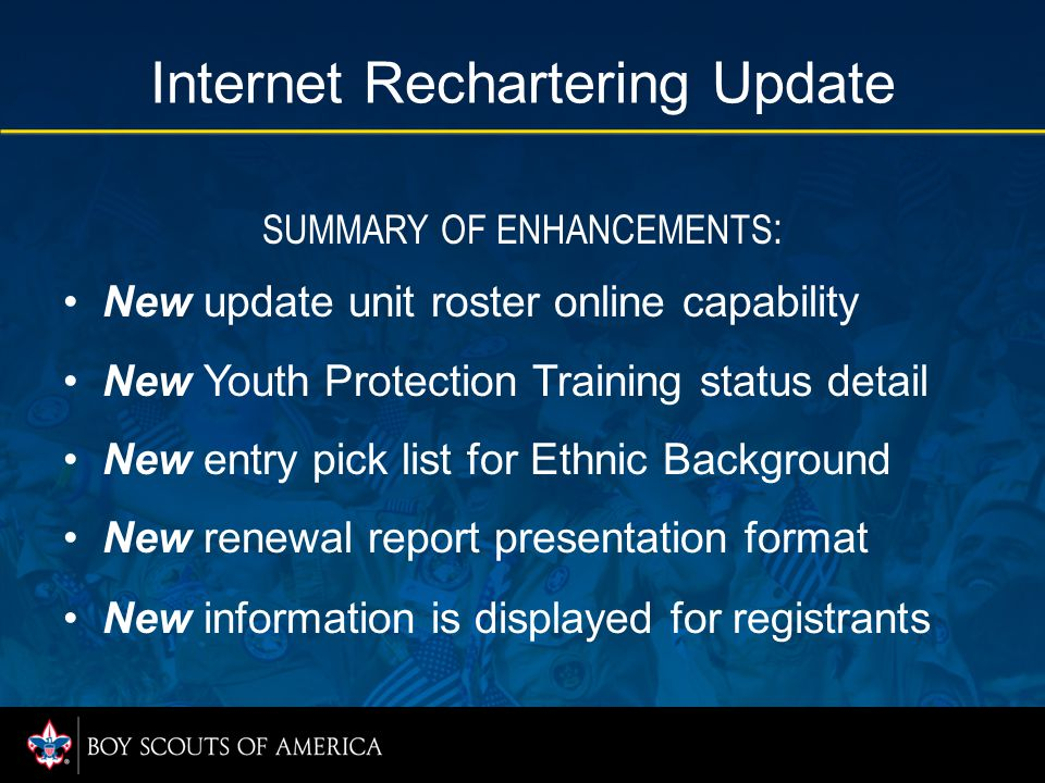 Internet Rechartering Update SUMMARY OF ENHANCEMENTS : New update unit roster online capability New Youth Protection Training status detail New entry pick list for Ethnic Background New renewal report presentation format New information is displayed for registrants