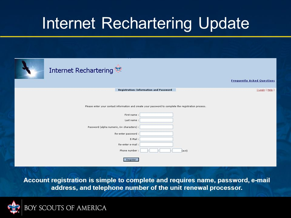Internet Rechartering Update Account registration is simple to complete and requires name, password, e-mail address, and telephone number of the unit renewal processor.