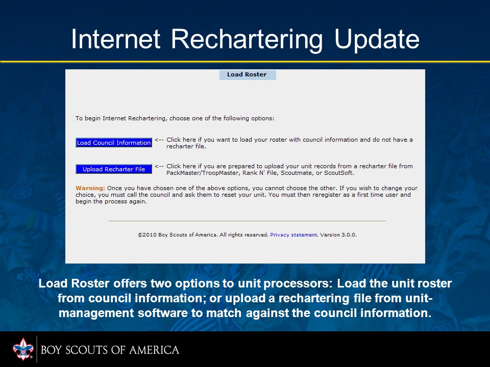 Internet Rechartering Update Load Roster offers two options to unit processors: Load the unit roster from council information; or upload a rechartering file from unit- management software to match against the council information.
