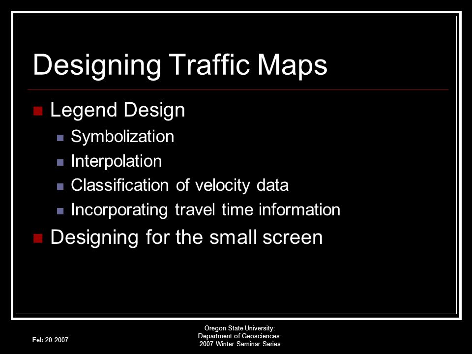 Feb 20 2007 Oregon State University: Department of Geosciences: 2007 Winter Seminar Series Designing Traffic Maps Legend Design Symbolization Interpolation Classification of velocity data Incorporating travel time information Designing for the small screen