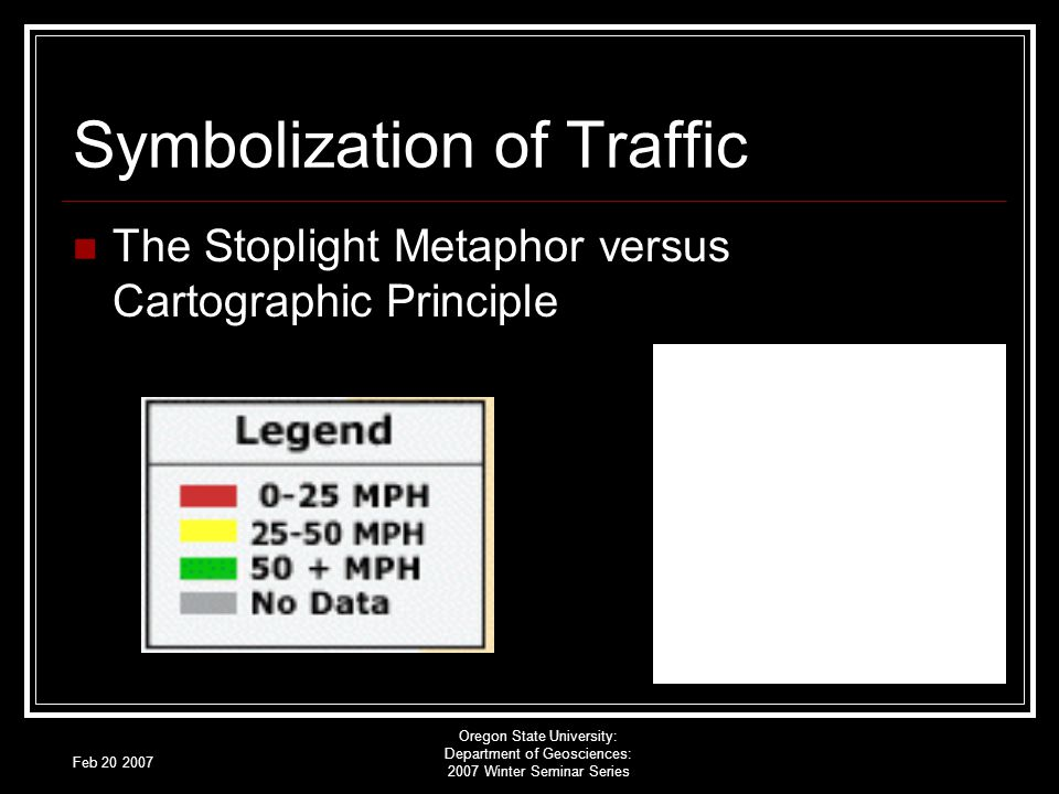 Feb 20 2007 Oregon State University: Department of Geosciences: 2007 Winter Seminar Series Symbolization of Traffic The Stoplight Metaphor versus Cartographic Principle