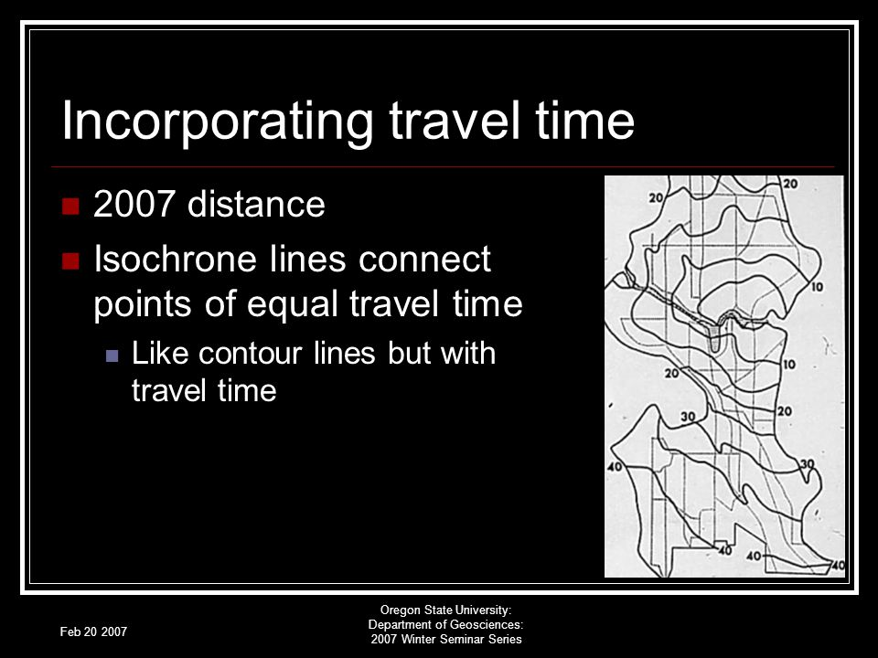 Feb 20 2007 Oregon State University: Department of Geosciences: 2007 Winter Seminar Series Incorporating travel time 2007 distance Isochrone lines connect points of equal travel time Like contour lines but with travel time