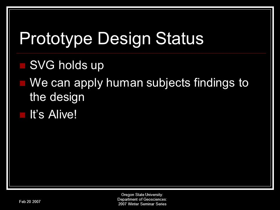 Feb 20 2007 Oregon State University: Department of Geosciences: 2007 Winter Seminar Series Prototype Design Status SVG holds up We can apply human subjects findings to the design Its Alive!