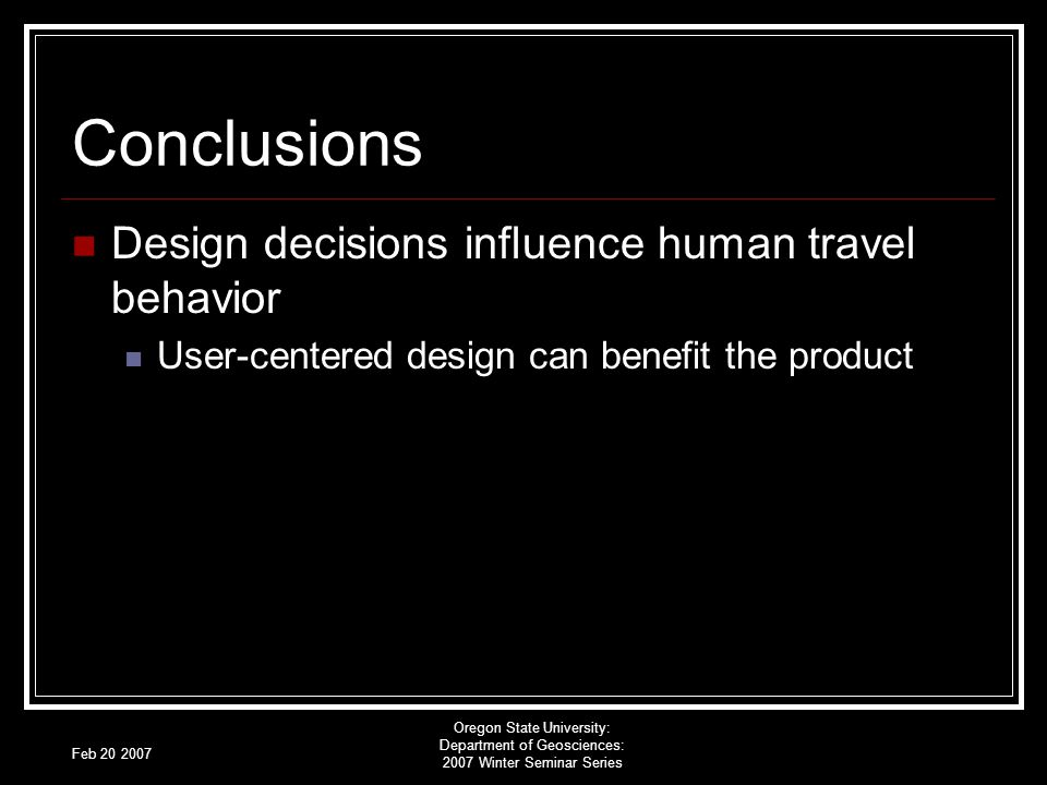Feb 20 2007 Oregon State University: Department of Geosciences: 2007 Winter Seminar Series Conclusions Design decisions influence human travel behavior User-centered design can benefit the product
