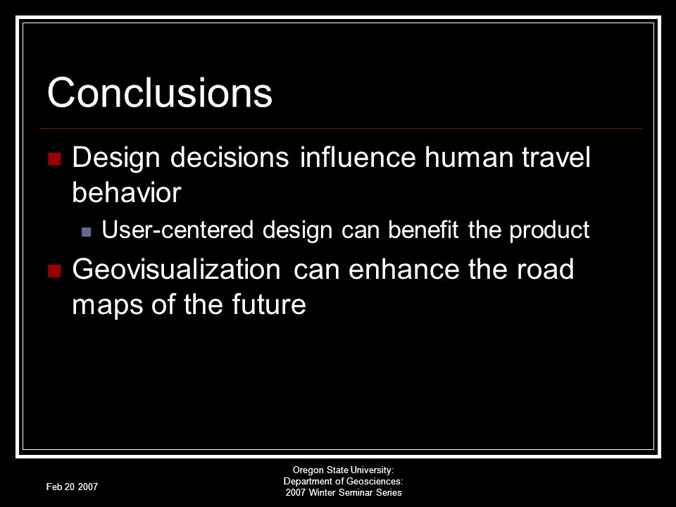 Feb 20 2007 Oregon State University: Department of Geosciences: 2007 Winter Seminar Series Conclusions Design decisions influence human travel behavior User-centered design can benefit the product Geovisualization can enhance the road maps of the future