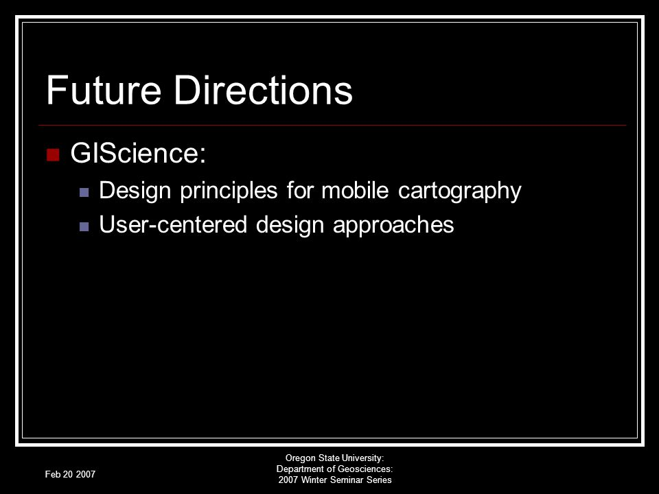 Feb 20 2007 Oregon State University: Department of Geosciences: 2007 Winter Seminar Series Future Directions GIScience: Design principles for mobile cartography User-centered design approaches