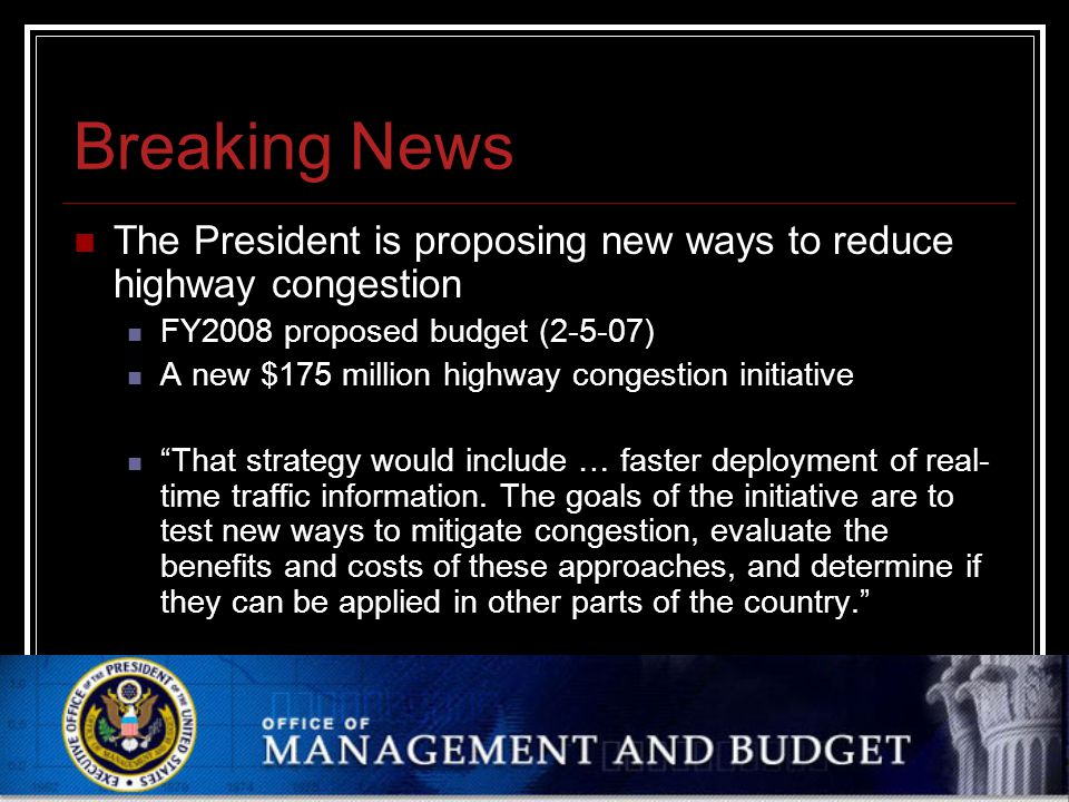Feb 20 2007 Oregon State University: Department of Geosciences: 2007 Winter Seminar Series Breaking News The President is proposing new ways to reduce highway congestion FY2008 proposed budget (2-5-07) A new $175 million highway congestion initiative That strategy would include … faster deployment of real- time traffic information.