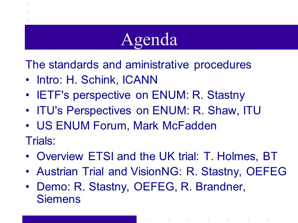 Agenda The standards and aministrative procedures Intro: H. Schink, ICANN IETF's perspective on ENUM: R. Stastny ITU's Perspectives on ENUM: R. Shaw,