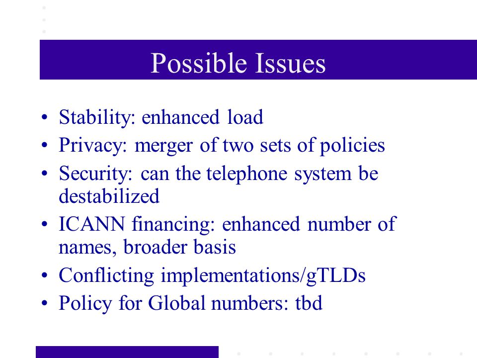 Possible Issues Stability: enhanced load Privacy: merger of two sets of policies Security: can the telephone system be destabilized ICANN financing: e