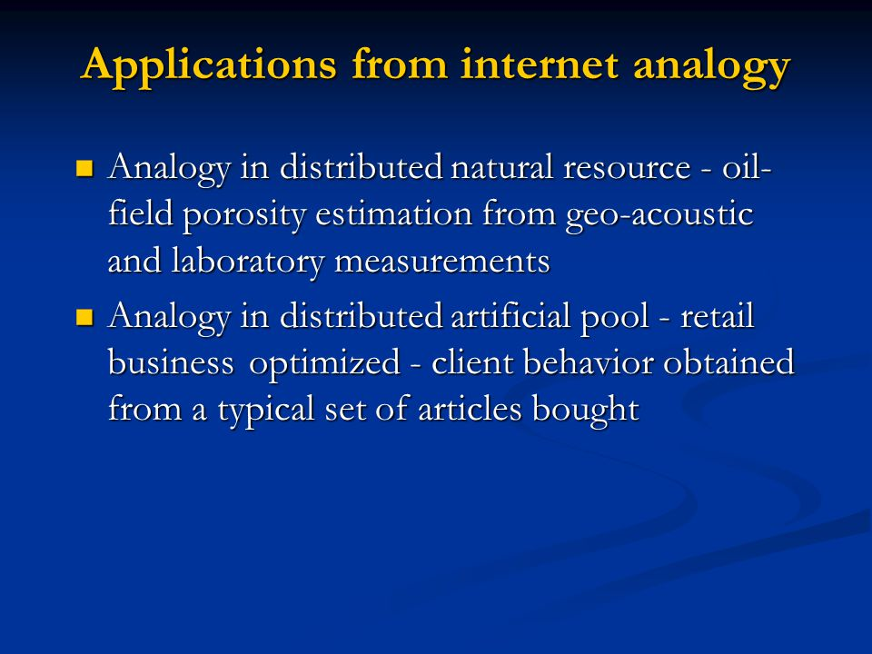Applications from internet analogy Analogy in distributed natural resource - oil- field porosity estimation from geo-acoustic and laboratory measurements Analogy in distributed natural resource - oil- field porosity estimation from geo-acoustic and laboratory measurements Analogy in distributed artificial pool - retail businessoptimized - client behavior obtained from a typical set of articles bought Analogy in distributed artificial pool - retail businessoptimized - client behavior obtained from a typical set of articles bought