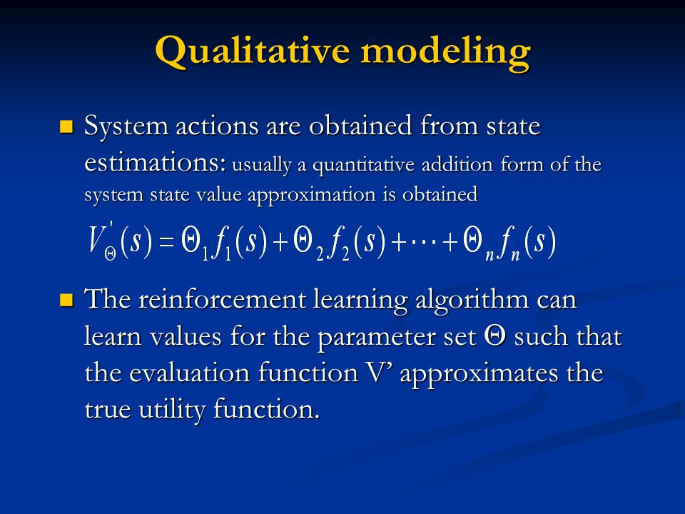 Qualitative modeling System actions are obtained from state estimations: usually a quantitative addition form of the system state value approximation is obtained System actions are obtained from state estimations: usually a quantitative addition form of the system state value approximation is obtained The reinforcement learning algorithm can learn values for the parameter set such that the evaluation function V approximates the true utility function.