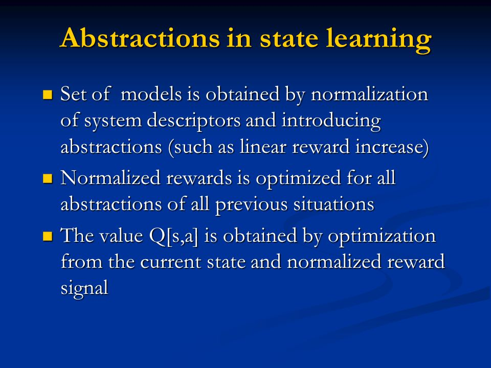 Abstractions in state learning Set of models is obtained by normalization of system descriptors and introducing abstractions (such as linear reward increase) Set of models is obtained by normalization of system descriptors and introducing abstractions (such as linear reward increase) Normalized rewards is optimized for all abstractions of all previous situations Normalized rewards is optimized for all abstractions of all previous situations The value Q[s,a] is obtained by optimization from the current state and normalized reward signal The value Q[s,a] is obtained by optimization from the current state and normalized reward signal