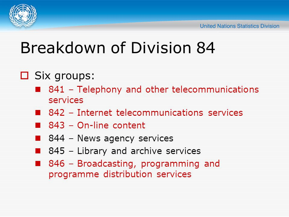 Breakdown of Division 84 Six groups: 841 – Telephony and other telecommunications services 842 – Internet telecommunications services 843 – On-line content 844 – News agency services 845 – Library and archive services 846 – Broadcasting, programming and programme distribution services