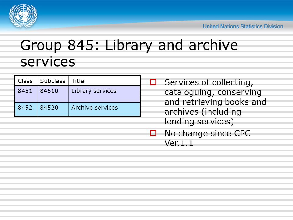 Group 845: Library and archive services Services of collecting, cataloguing, conserving and retrieving books and archives (including lending services) No change since CPC Ver.1.1 ClassSubclassTitle 845184510Library services 845284520Archive services
