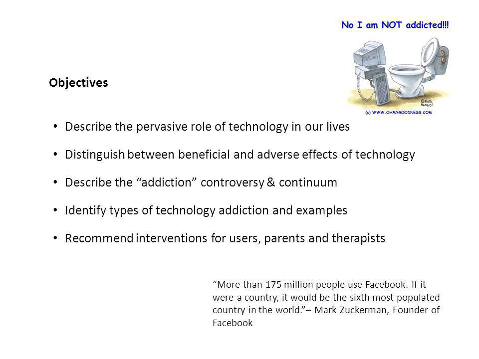 Objectives Describe the pervasive role of technology in our lives Distinguish between beneficial and adverse effects of technology Describe the addiction controversy & continuum Identify types of technology addiction and examples Recommend interventions for users, parents and therapists More than 175 million people use Facebook.