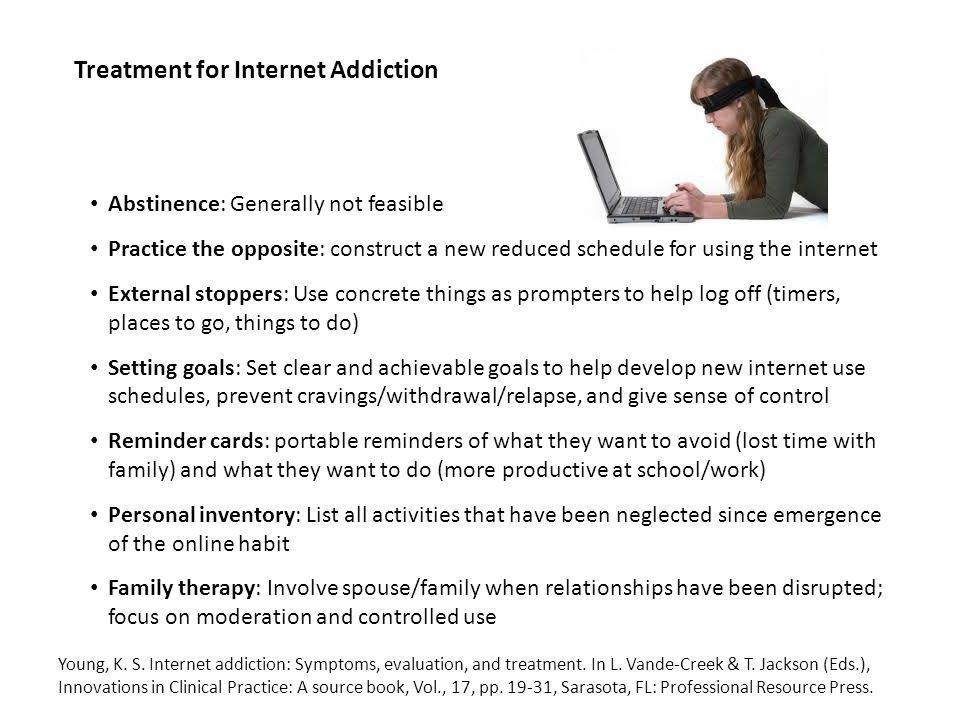 Treatment for Internet Addiction Abstinence: Generally not feasible Practice the opposite: construct a new reduced schedule for using the internet External stoppers: Use concrete things as prompters to help log off (timers, places to go, things to do) Setting goals: Set clear and achievable goals to help develop new internet use schedules, prevent cravings/withdrawal/relapse, and give sense of control Reminder cards: portable reminders of what they want to avoid (lost time with family) and what they want to do (more productive at school/work) Personal inventory: List all activities that have been neglected since emergence of the online habit Family therapy: Involve spouse/family when relationships have been disrupted; focus on moderation and controlled use Young, K.