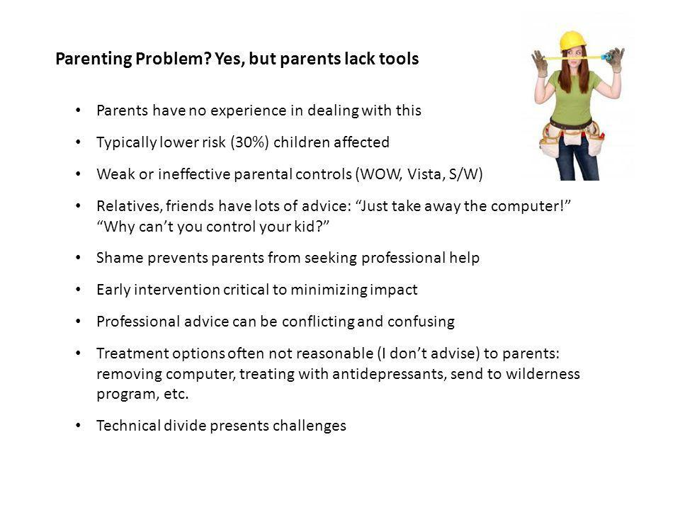 Parents have no experience in dealing with this Typically lower risk (30%) children affected Weak or ineffective parental controls (WOW, Vista, S/W) Relatives, friends have lots of advice: Just take away the computer.