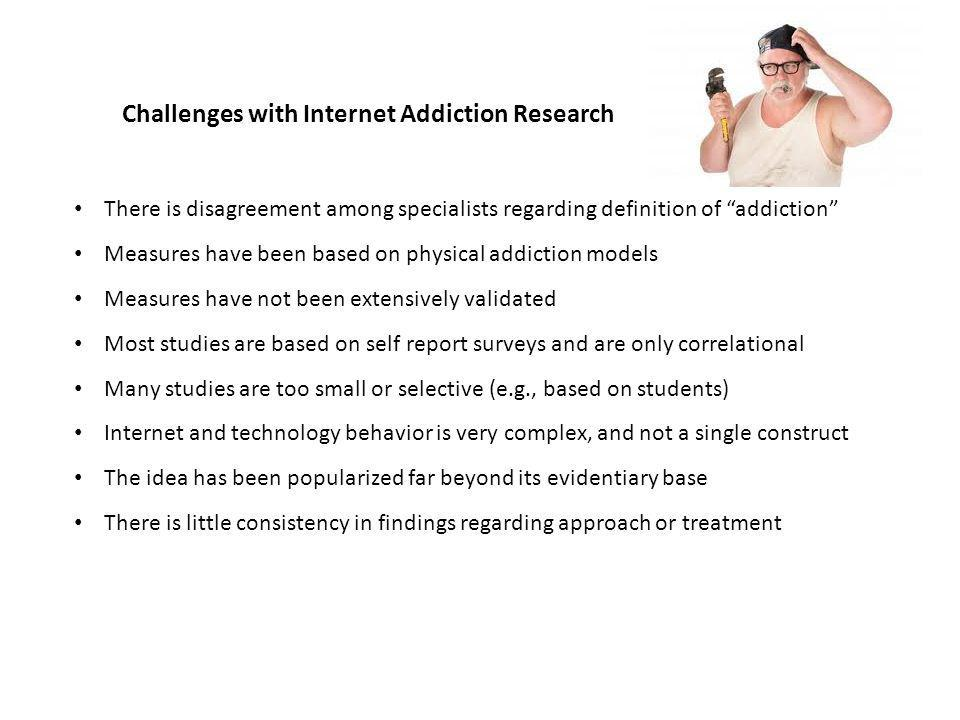 Challenges with Internet Addiction Research There is disagreement among specialists regarding definition of addiction Measures have been based on physical addiction models Measures have not been extensively validated Most studies are based on self report surveys and are only correlational Many studies are too small or selective (e.g., based on students) Internet and technology behavior is very complex, and not a single construct The idea has been popularized far beyond its evidentiary base There is little consistency in findings regarding approach or treatment