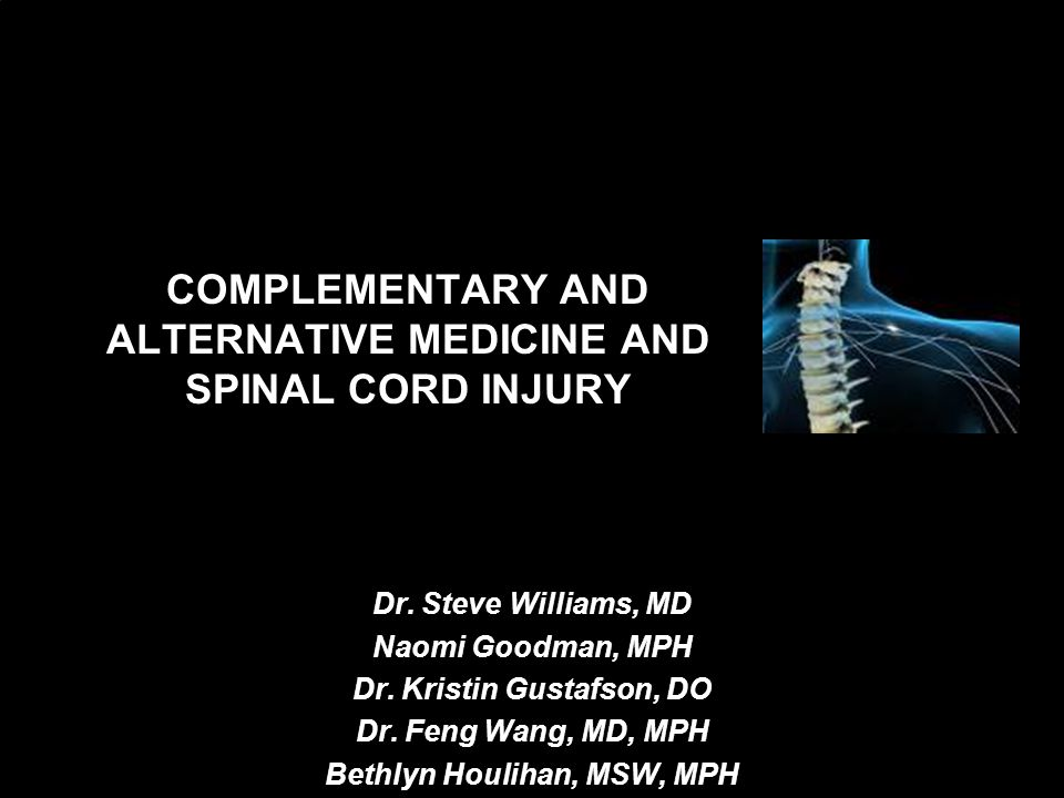 COMPLEMENTARY AND ALTERNATIVE MEDICINE AND SPINAL CORD INJURY Dr. Steve Williams, MD Naomi Goodman, MPH Dr. Kristin Gustafson, DO Dr. Feng Wang, MD, M