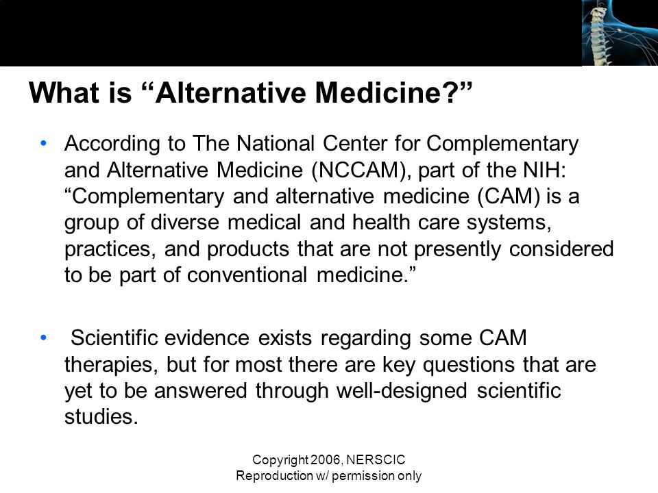Copyright 2006, NERSCIC Reproduction w/ permission only What is Alternative Medicine? According to The National Center for Complementary and Alternati