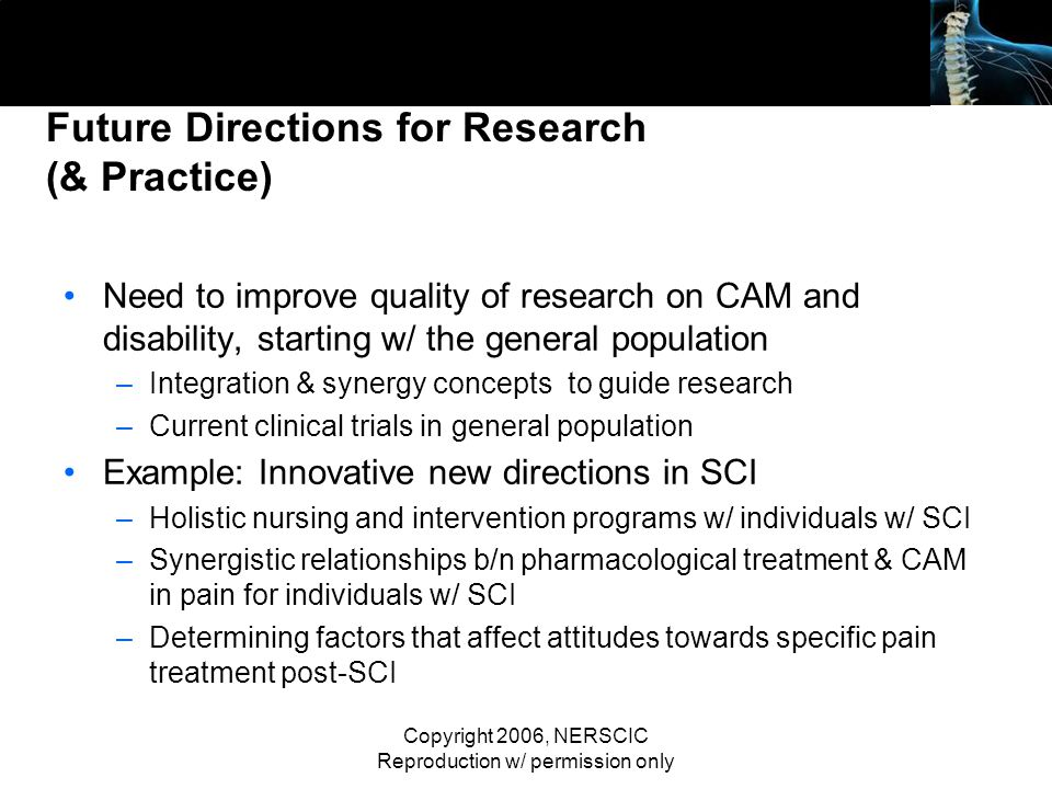 Copyright 2006, NERSCIC Reproduction w/ permission only Future Directions for Research (& Practice) Need to improve quality of research on CAM and dis