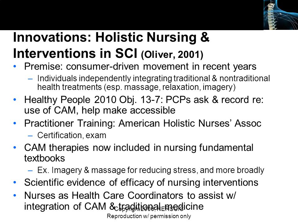 Copyright 2006, NERSCIC Reproduction w/ permission only Innovations: Holistic Nursing & Interventions in SCI (Oliver, 2001) Premise: consumer-driven m