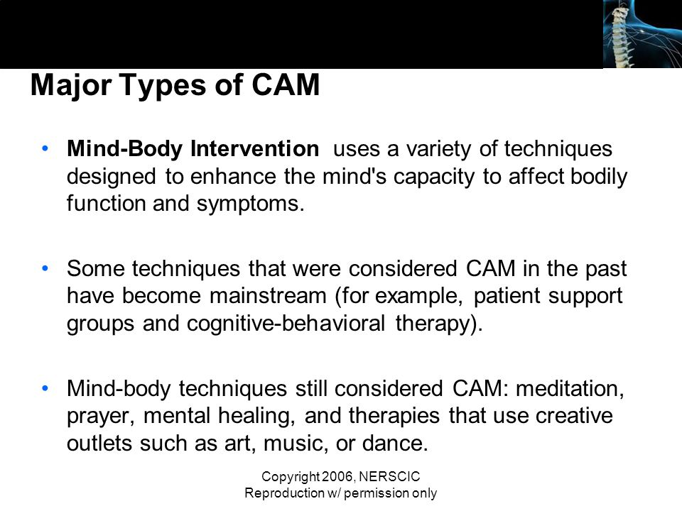 Copyright 2006, NERSCIC Reproduction w/ permission only Major Types of CAM Mind-Body Intervention uses a variety of techniques designed to enhance the