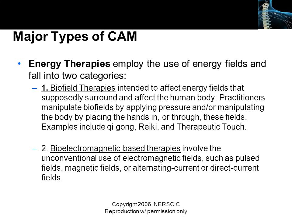 Copyright 2006, NERSCIC Reproduction w/ permission only Major Types of CAM Energy Therapies employ the use of energy fields and fall into two categori