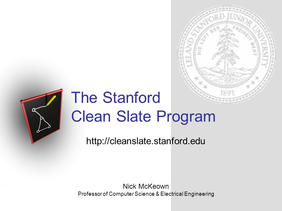 The Stanford Clean Slate Program http://cleanslate.stanford.edu The Stanford Clean Slate Program Create a breeding ground for new collaborative projects across boundaries Projects that will have significant impact in 10-15 years Exploit Stanfords breadth and depth Work closely with a focused group of committed industrial partners