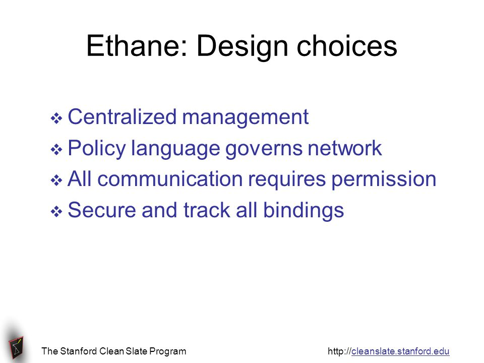 The Stanford Clean Slate Program http://cleanslate.stanford.edu Ethane: Design choices Centralized management Policy language governs network All communication requires permission Secure and track all bindings