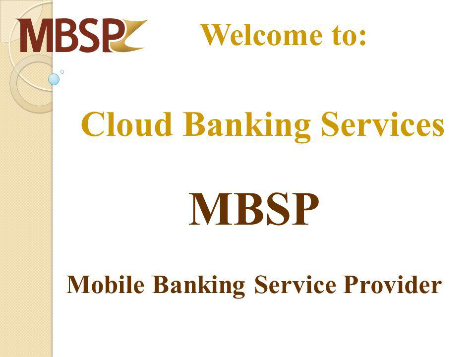 Cloud Banking Services MBSP Mobile Banking Service Provider Welcome to: