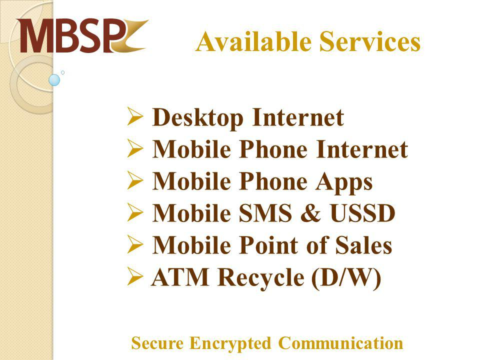 Available Services Desktop Internet Mobile Phone Internet Mobile Phone Apps Mobile SMS & USSD Mobile Point of Sales ATM Recycle (D/W) Secure Encrypted