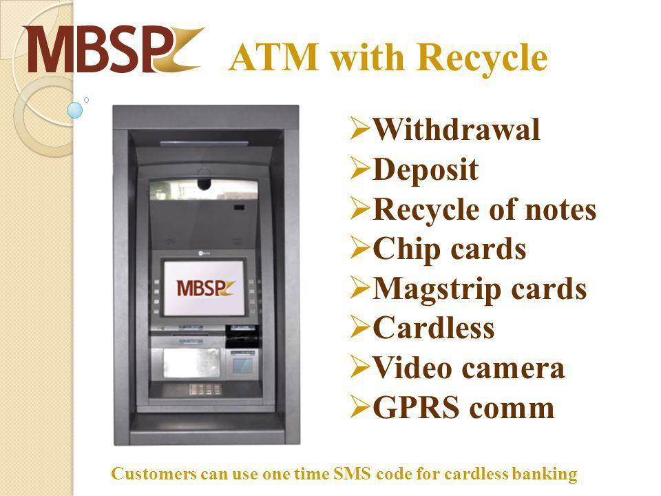 ATM with Recycle Withdrawal Deposit Recycle of notes Chip cards Magstrip cards Cardless Video camera GPRS comm Customers can use one time SMS code for