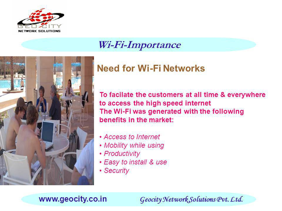 Setup of Wi-Fi Networks Creating single units at different locations including Hotels & Hospitals Cost effective Solution Less burden on Unit Holder Technical Support Customer Satisfaction Easy to install & use Assured Quality with Good Speed Revenue Generation for the Unit Holder Wi-Fi Techniques www.geocity.co.in Geocity Network Solutions Pvt.
