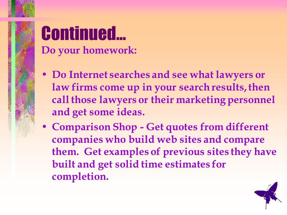 Continued… Do your homework: Do Internet searches and see what lawyers or law firms come up in your search results, then call those lawyers or their m