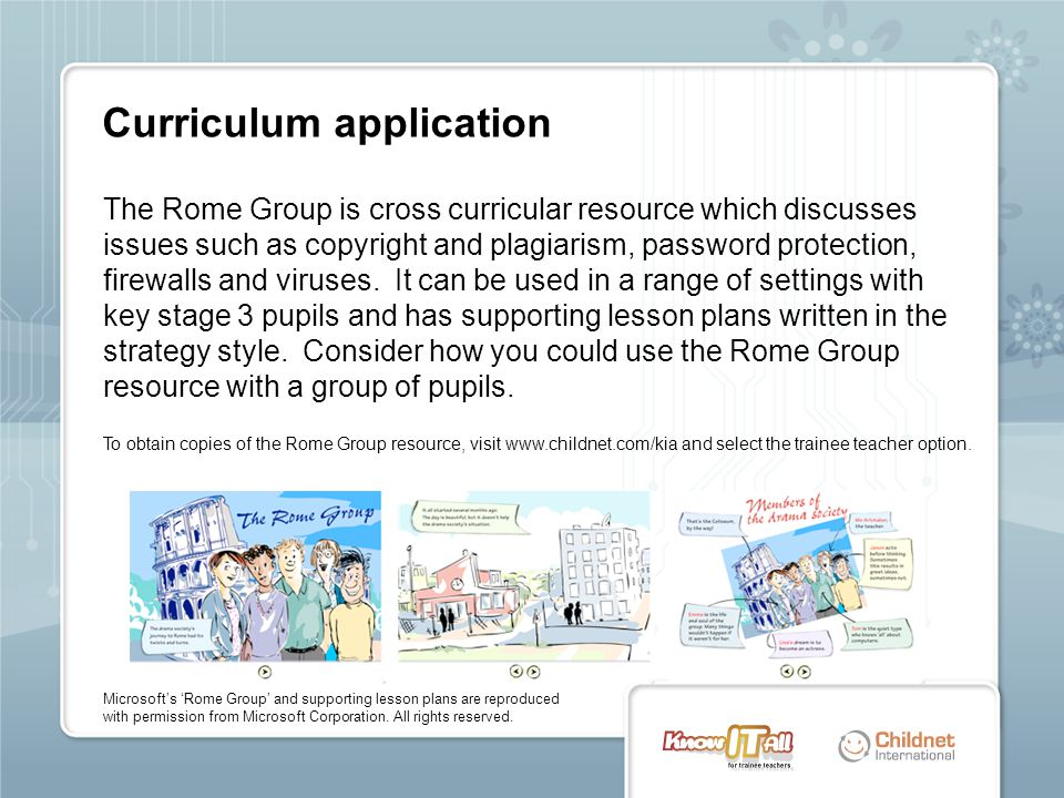 The Rome Group is cross curricular resource which discusses issues such as copyright and plagiarism, password protection, firewalls and viruses. It ca