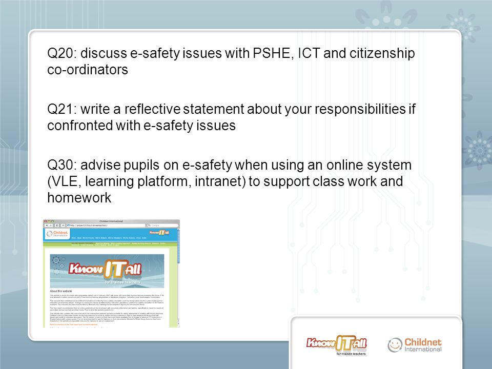 Q20: discuss e-safety issues with PSHE, ICT and citizenship co-ordinators Q21: write a reflective statement about your responsibilities if confronted