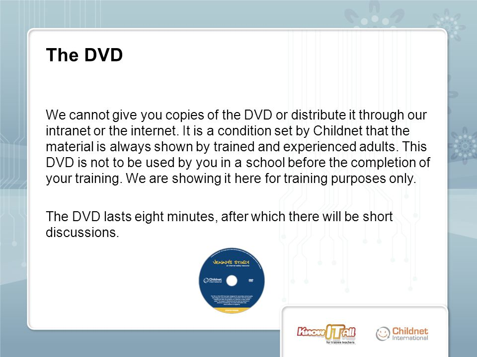 We cannot give you copies of the DVD or distribute it through our intranet or the internet. It is a condition set by Childnet that the material is alw