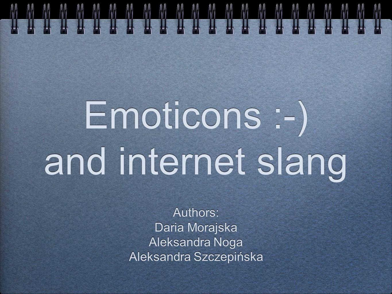 Emoticons :-) and internet slang Authors: Daria Morajska Aleksandra Noga Aleksandra Szczepińska Authors: Daria Morajska Aleksandra Noga Aleksandra Szczepińska