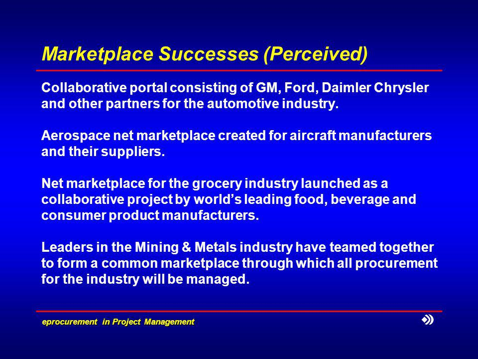 eprocurement in Project Management Marketplace Successes (Perceived) Collaborative portal consisting of GM, Ford, Daimler Chrysler and other partners